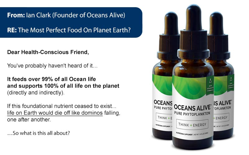 From: Ian Clark (Founder of Oceans Alive) RE: The Most Perfect Food On Planet Earth? Dear Health Concious Friend, You've probably never heard of it... It's at the very bottom of the food chain. Yet, it feeds over 99% of all Oceans life and supports 100% of all life on the planet directly and indirectly. If this 'superfood' ceased to exist... life on earth would die off like dominos falling, one after another. ... So what is this essential superfood?